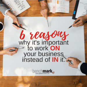 Benchmark Blog - 6 Reasons why it's important to work ON your business instead of IN it.
